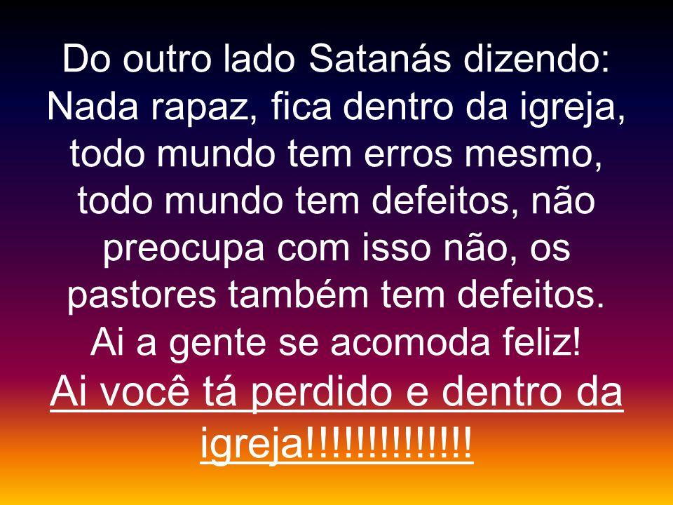 Do outro lado Satanás dizendo: Nada rapaz, fica dentro da igreja, todo mundo tem erros mesmo, todo mundo tem defeitos, não preocupa com isso não, os p