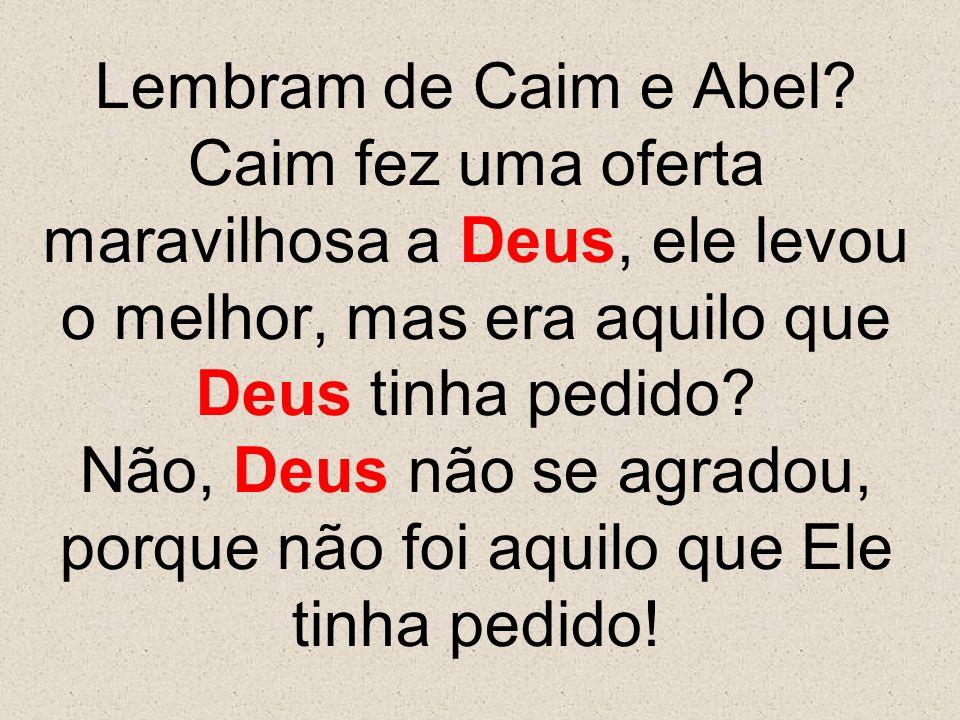 Lembram de Caim e Abel? Caim fez uma oferta maravilhosa a Deus, ele levou o melhor, mas era aquilo que Deus tinha pedido? Não, Deus não se agradou, po