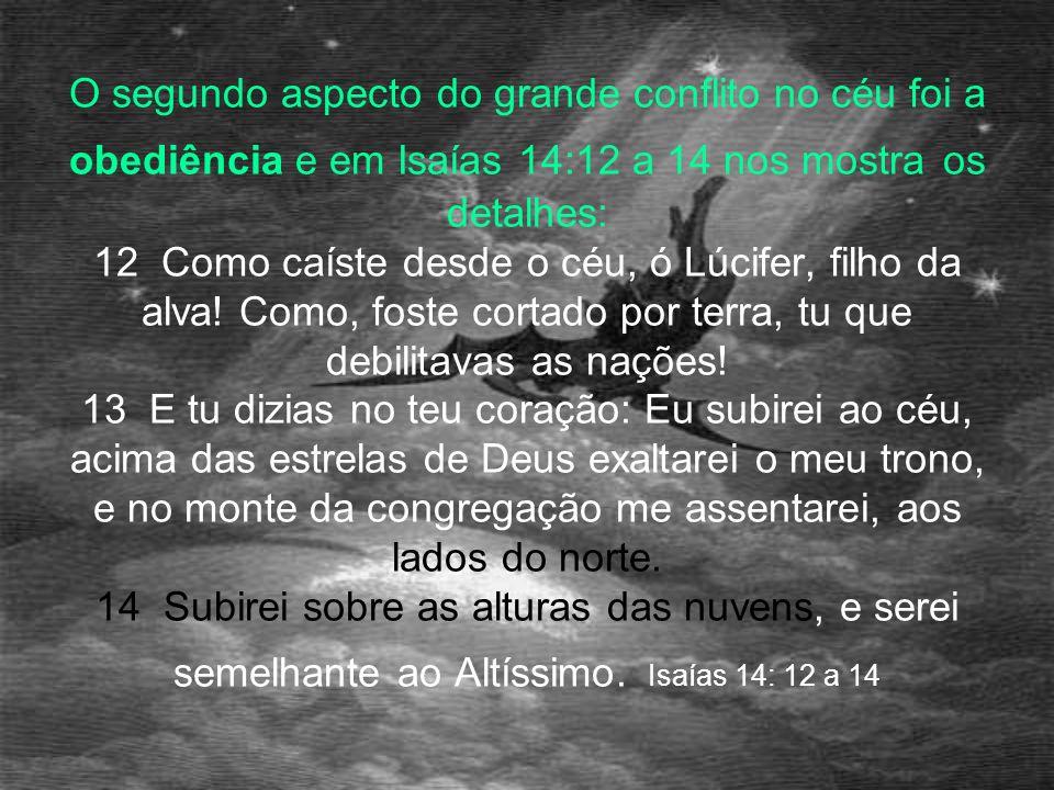O segundo aspecto do grande conflito no céu foi a obediência e em Isaías 14:12 a 14 nos mostra os detalhes: 12 Como caíste desde o céu, ó Lúcifer, fil
