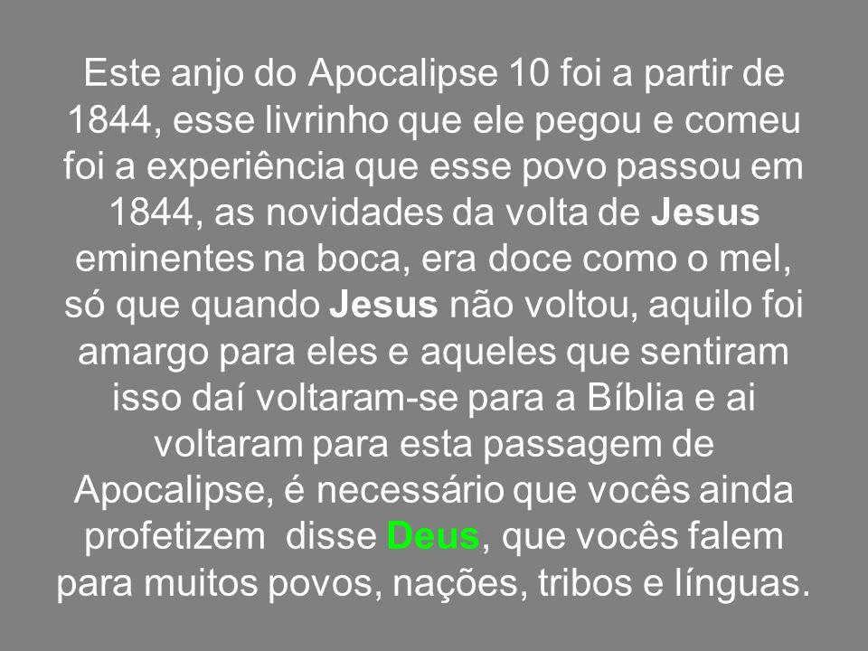 Este anjo do Apocalipse 10 foi a partir de 1844, esse livrinho que ele pegou e comeu foi a experiência que esse povo passou em 1844, as novidades da v