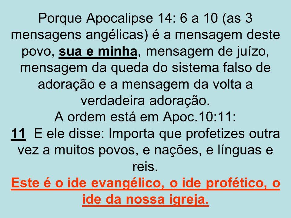 Porque Apocalipse 14: 6 a 10 (as 3 mensagens angélicas) é a mensagem deste povo, sua e minha, mensagem de juízo, mensagem da queda do sistema falso de