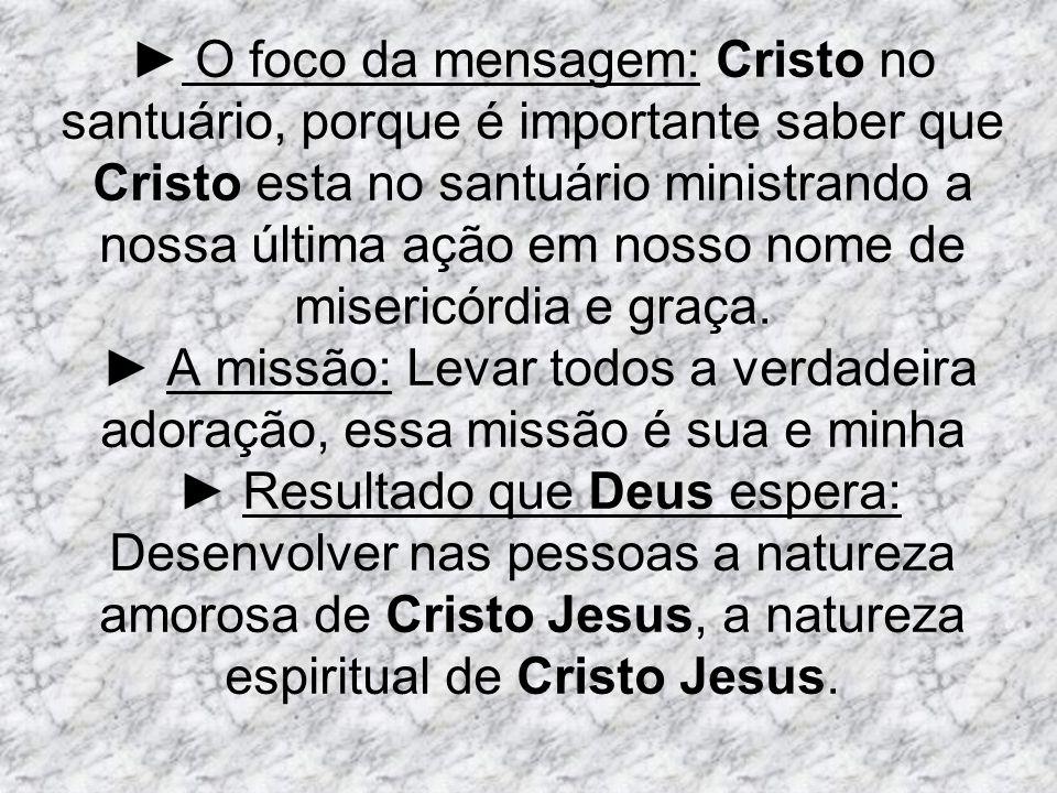 O foco da mensagem: Cristo no santuário, porque é importante saber que Cristo esta no santuário ministrando a nossa última ação em nosso nome de miser