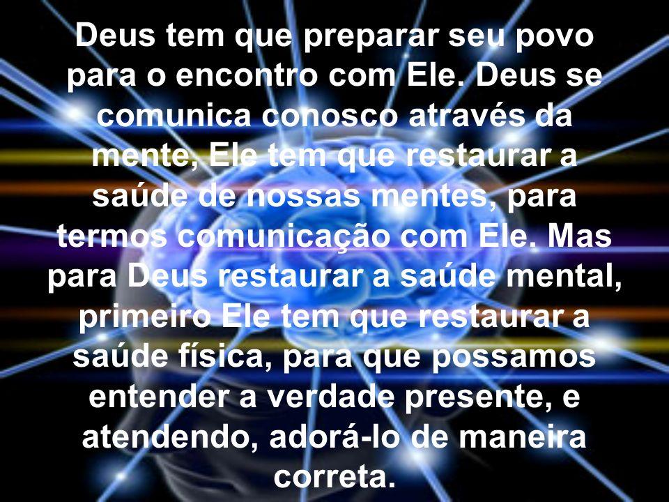 Deus tem que preparar seu povo para o encontro com Ele. Deus se comunica conosco através da mente, Ele tem que restaurar a saúde de nossas mentes, par