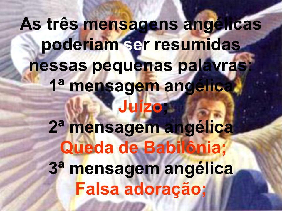 As três mensagens angélicas poderiam ser resumidas nessas pequenas palavras: 1ª mensagem angélica Juízo; 2ª mensagem angélica Queda de Babilônia; 3ª m