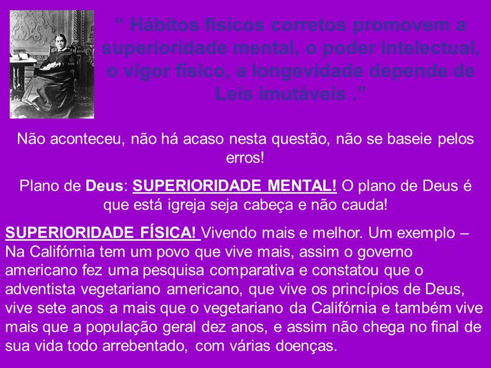 Hábitos físicos corretos promovem a superioridade mental, o poder intelectual, o vigor físico, a longevidade depende de Leis imutáveis. Não aconteceu,