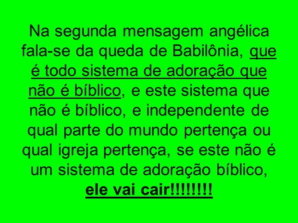 Na segunda mensagem angélica fala-se da queda de Babilônia, que é todo sistema de adoração que não é bíblico, e este sistema que não é bíblico, e inde