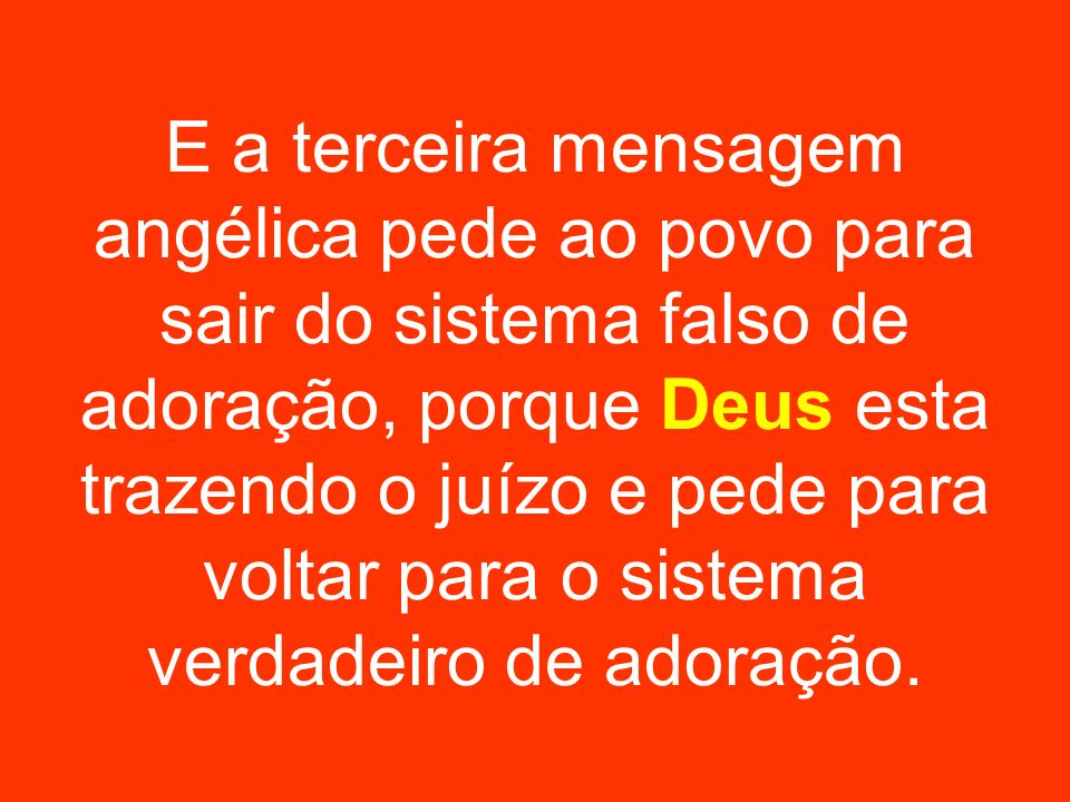 E a terceira mensagem angélica pede ao povo para sair do sistema falso de adoração, porque Deus esta trazendo o juízo e pede para voltar para o sistem