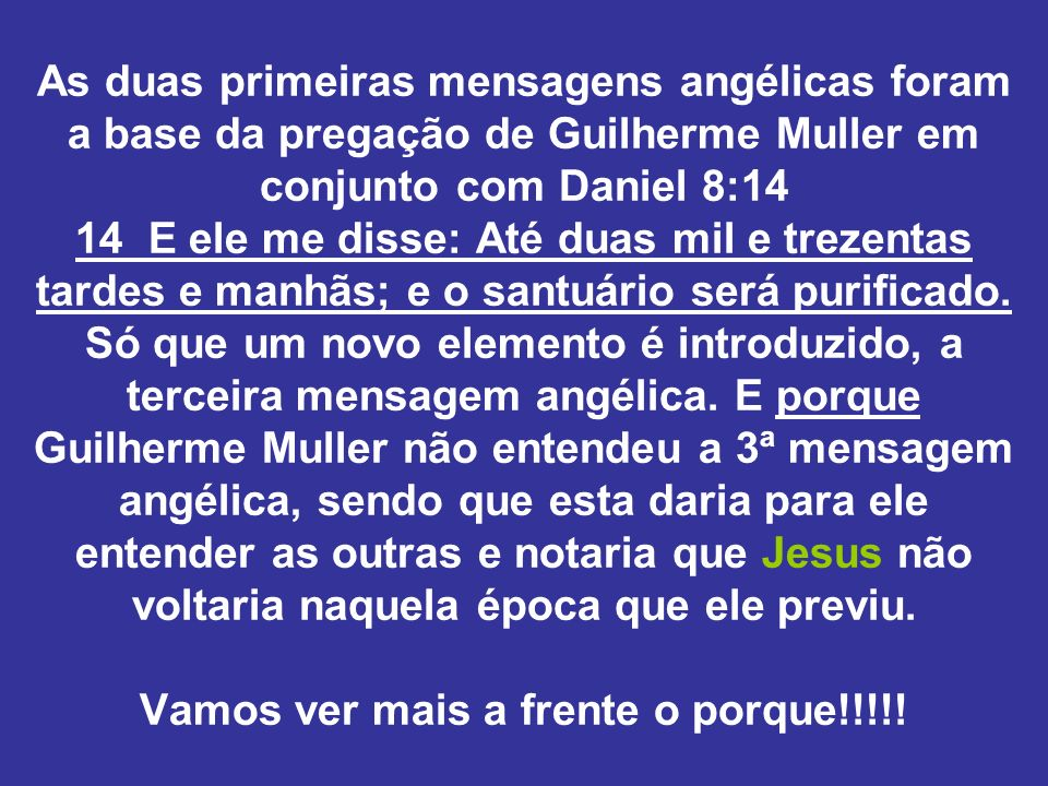 As duas primeiras mensagens angélicas foram a base da pregação de Guilherme Muller em conjunto com Daniel 8:14 14 E ele me disse: Até duas mil e treze