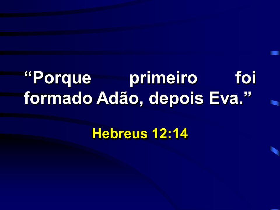 Porque primeiro foi formado Adão, depois Eva. Hebreus 12:14 Porque primeiro foi formado Adão, depois Eva. Hebreus 12:14