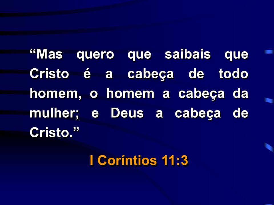 Mas quero que saibais que Cristo é a cabeça de todo homem, o homem a cabeça da mulher; e Deus a cabeça de Cristo. I Coríntios 11:3 Mas quero que saiba