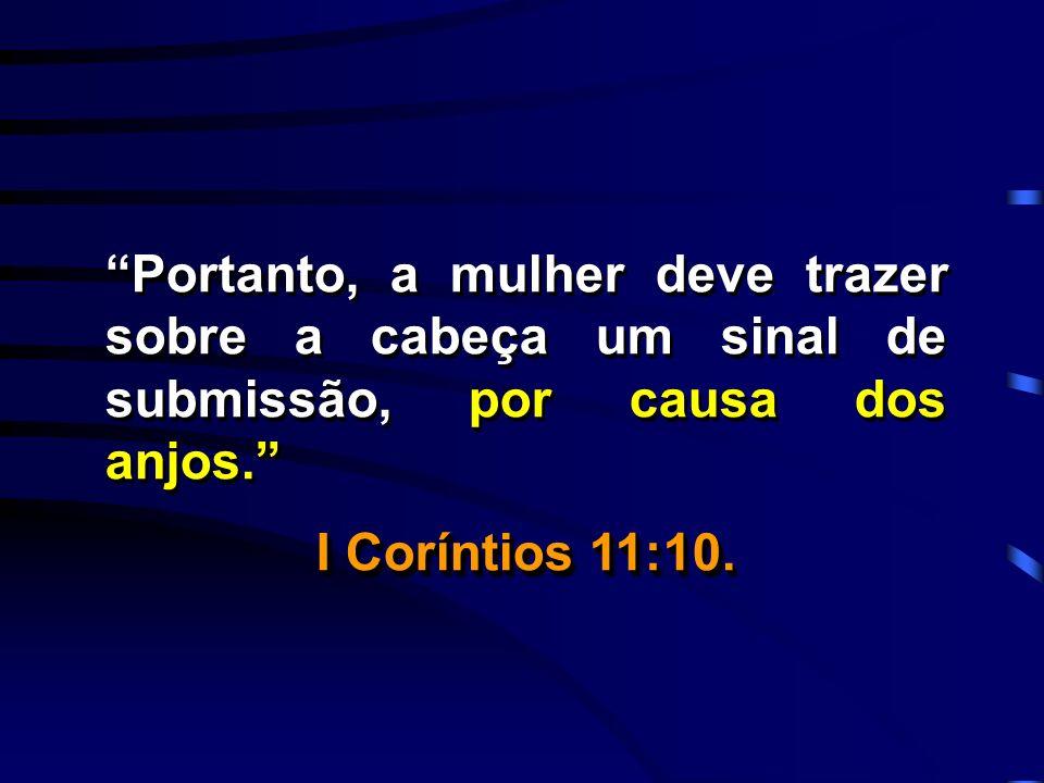 Portanto, a mulher deve trazer sobre a cabeça um sinal de submissão, por causa dos anjos. I Coríntios 11:10. Portanto, a mulher deve trazer sobre a ca
