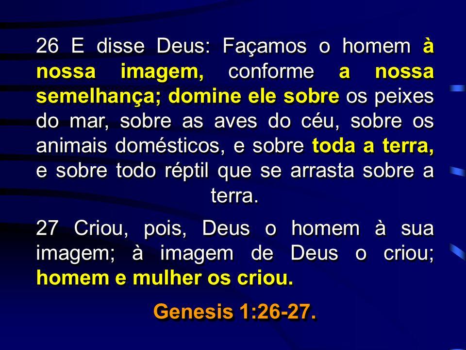 26 E disse Deus: Façamos o homem à nossa imagem, conforme a nossa semelhança; domine ele sobre os peixes do mar, sobre as aves do céu, sobre os animai