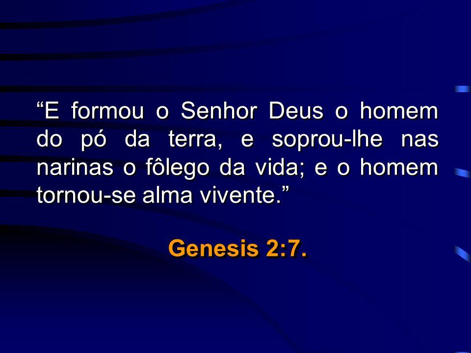 E formou o Senhor Deus o homem do pó da terra, e soprou-lhe nas narinas o fôlego da vida; e o homem tornou-se alma vivente. Genesis 2:7. E formou o Se