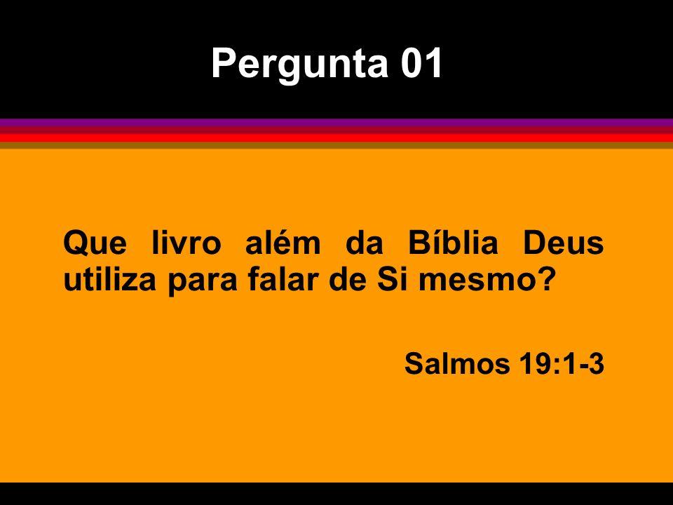 Pergunta 01 Que livro além da Bíblia Deus utiliza para falar de Si mesmo? Salmos 19:1-3