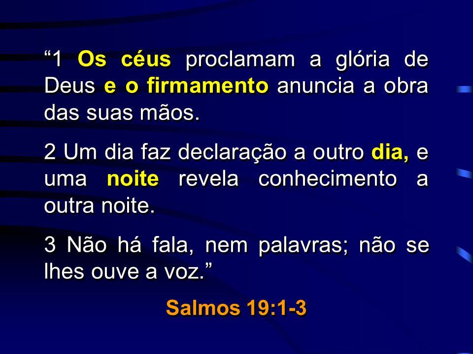 1 Os céus proclamam a glória de Deus e o firmamento anuncia a obra das suas mãos. 2 Um dia faz declaração a outro dia, e uma noite revela conhecimento