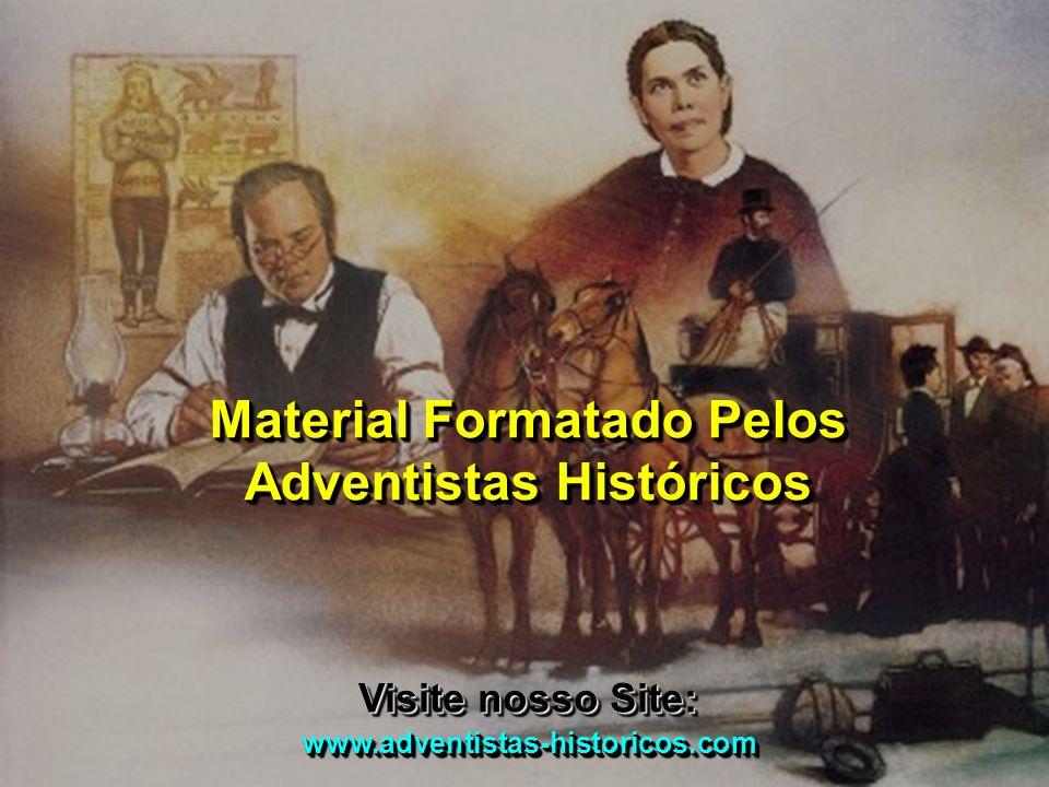 Material Formatado Pelos Adventistas Históricos Visite nosso Site: www.adventistas-historicos.com www.adventistas-historicos.com