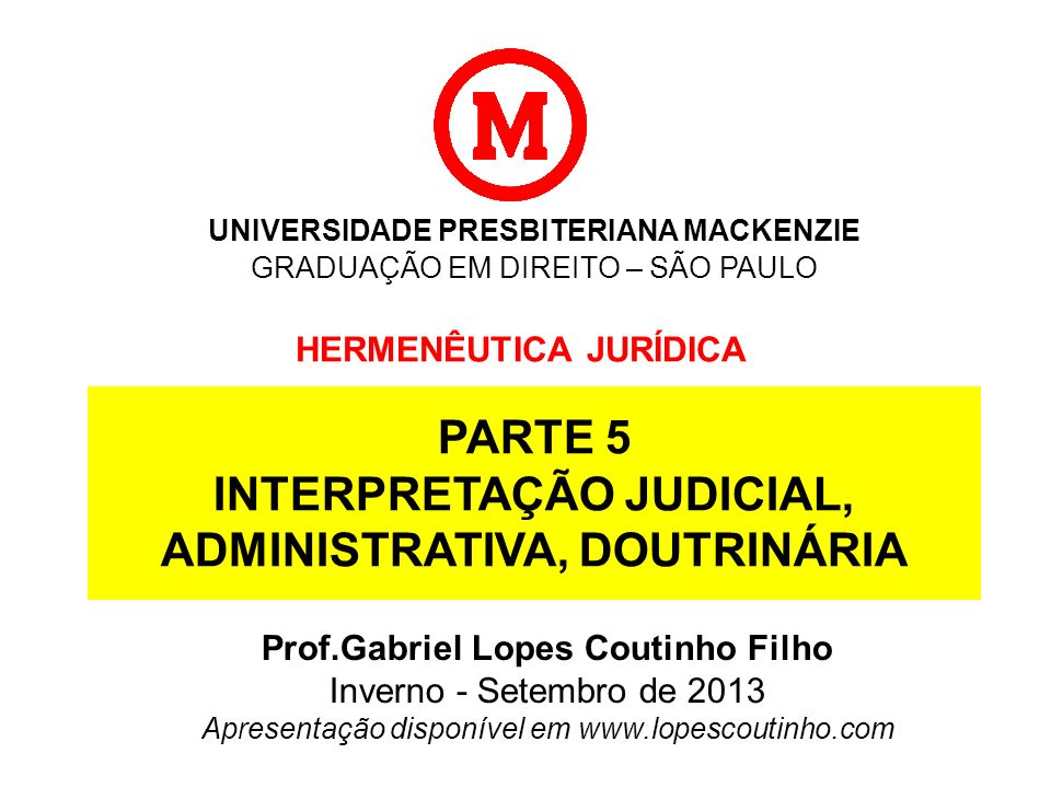 UNIVERSIDADE PRESBITERIANA MACKENZIE GRADUAÇÃO EM DIREITO – SÃO PAULO HERMENÊUTICA JURÍDICA Prof.Gabriel Lopes Coutinho Filho Verão de 2013 Apresentação disponível em www.lopescoutinho.com
