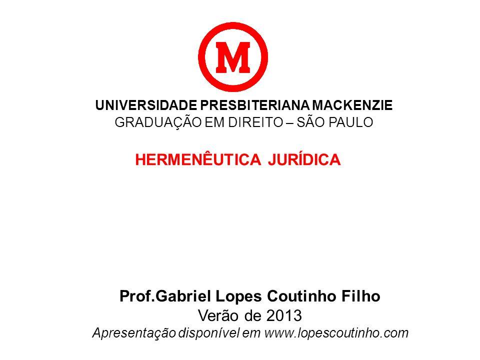 UNIVERSIDADE PRESBITERIANA MACKENZIE GRADUAÇÃO EM DIREITO – SÃO PAULO HERMENÊUTICA JURÍDICA Prof.Gabriel Lopes Coutinho Filho Verão de 2013 Apresentaç