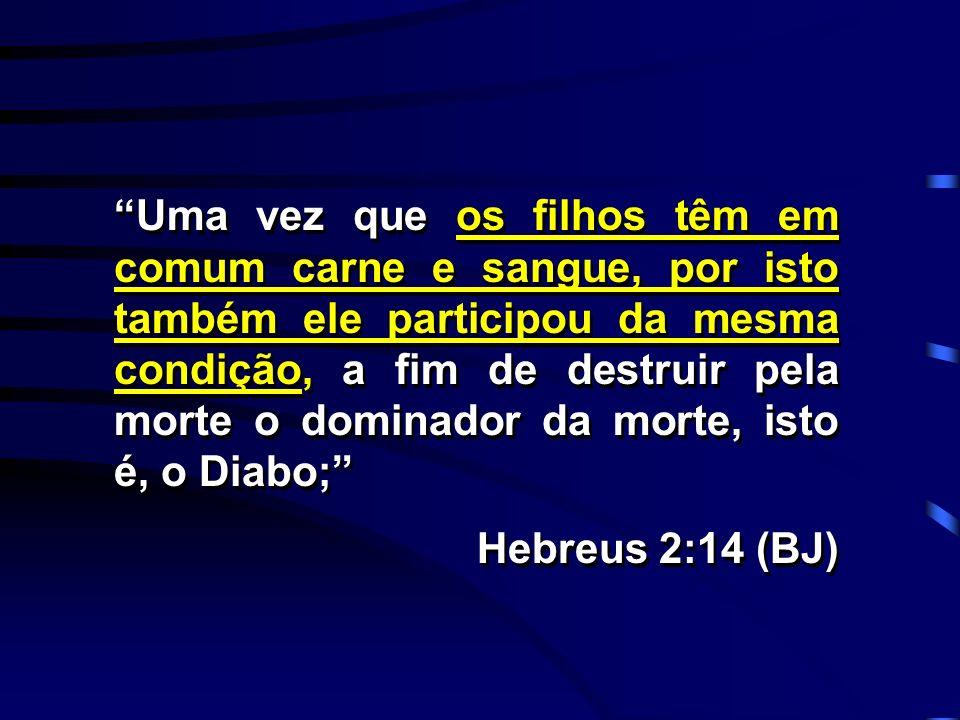 Uma vez que os filhos têm em comum carne e sangue, por isto também ele participou da mesma condição, a fim de destruir pela morte o dominador da morte