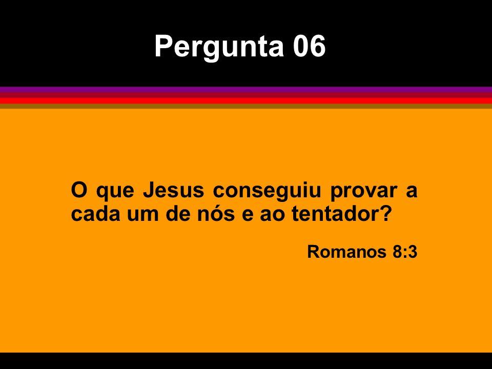 O que Jesus conseguiu provar a cada um de nós e ao tentador? Romanos 8:3 Pergunta 06