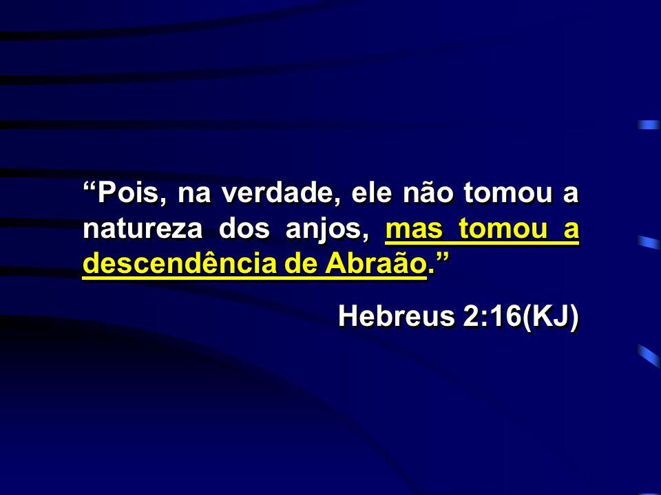 Pois, na verdade, ele não tomou a natureza dos anjos, mas tomou a descendência de Abraão. Hebreus 2:16(KJ) Pois, na verdade, ele não tomou a natureza