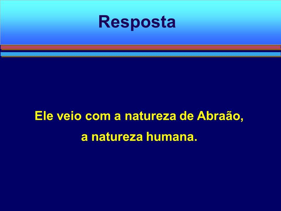 Ele veio com a natureza de Abraão, a natureza humana. Resposta