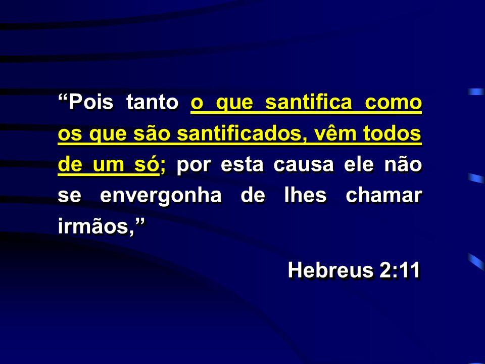 Pois tanto o que santifica como os que são santificados, vêm todos de um só; por esta causa ele não se envergonha de lhes chamar irmãos, Hebreus 2:11