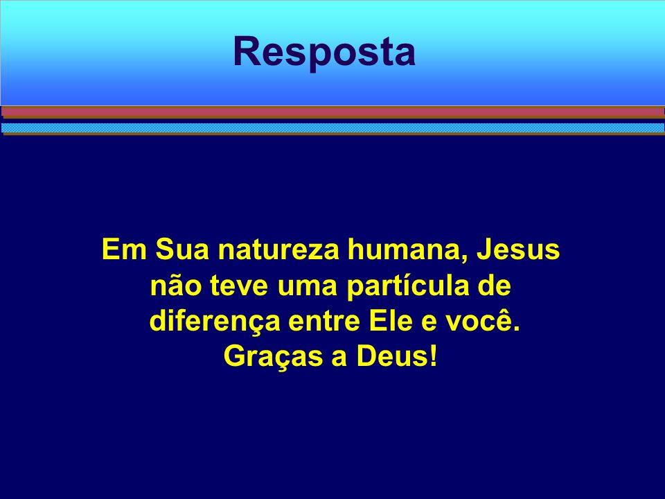 Em Sua natureza humana, Jesus não teve uma partícula de diferença entre Ele e você. Graças a Deus! Resposta