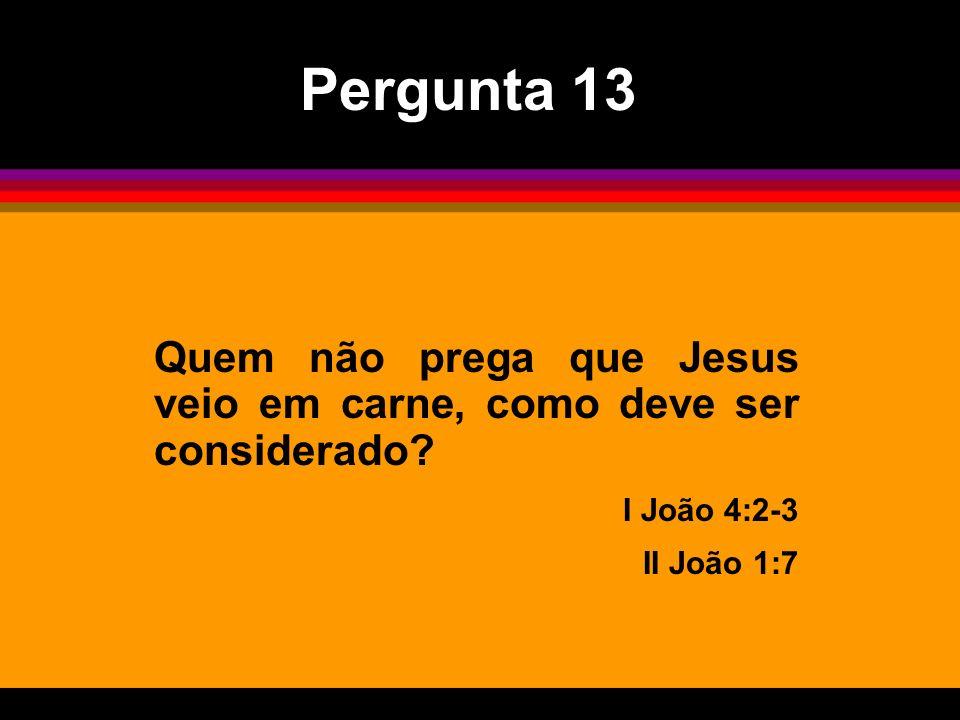 Quem não prega que Jesus veio em carne, como deve ser considerado? I João 4:2-3 II João 1:7 Pergunta 13