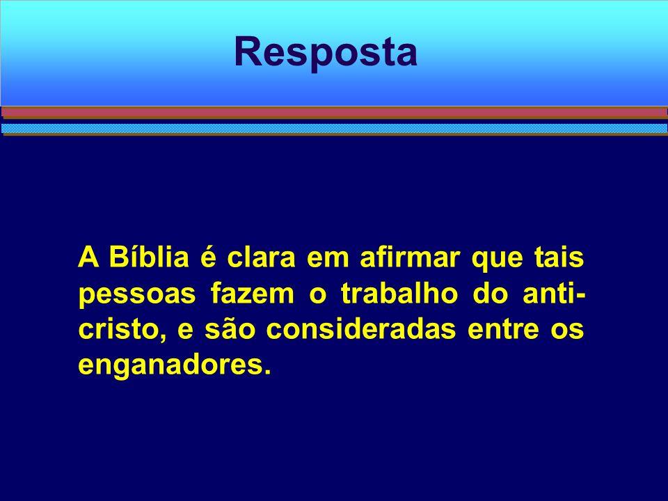 A Bíblia é clara em afirmar que tais pessoas fazem o trabalho do anti- cristo, e são consideradas entre os enganadores. Resposta