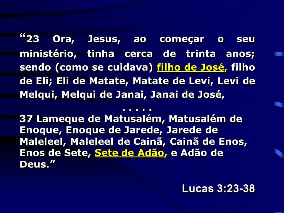 23 Ora, Jesus, ao começar o seu ministério, tinha cerca de trinta anos; sendo (como se cuidava) filho de José, filho de Eli; Eli de Matate, Matate de