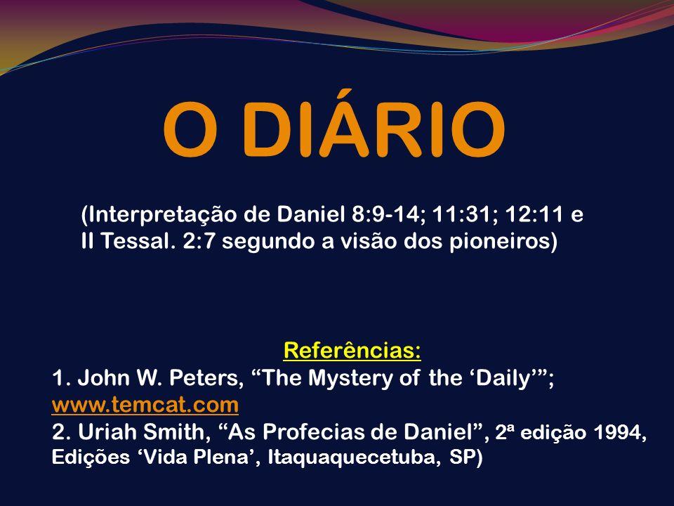 O DIÁRIO (Interpretação de Daniel 8:9-14; 11:31; 12:11 e II Tessal. 2:7 segundo a visão dos pioneiros) Referências: 1. John W. Peters, The Mystery of
