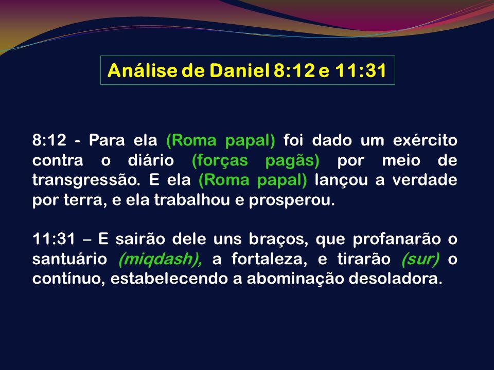 Análise de Daniel 8:12 e 11:31 8:12 - Para ela (Roma papal) foi dado um exército contra o diário (forças pagãs) por meio de transgressão. E ela (Roma