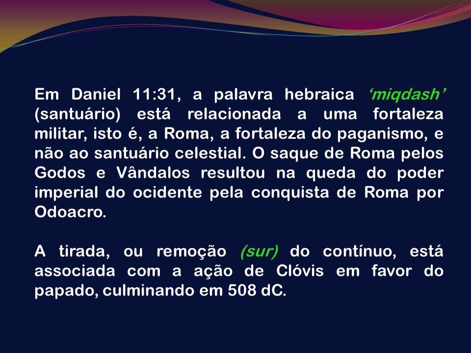 Em Daniel 11:31, a palavra hebraica miqdash (santuário) está relacionada a uma fortaleza militar, isto é, a Roma, a fortaleza do paganismo, e não ao s