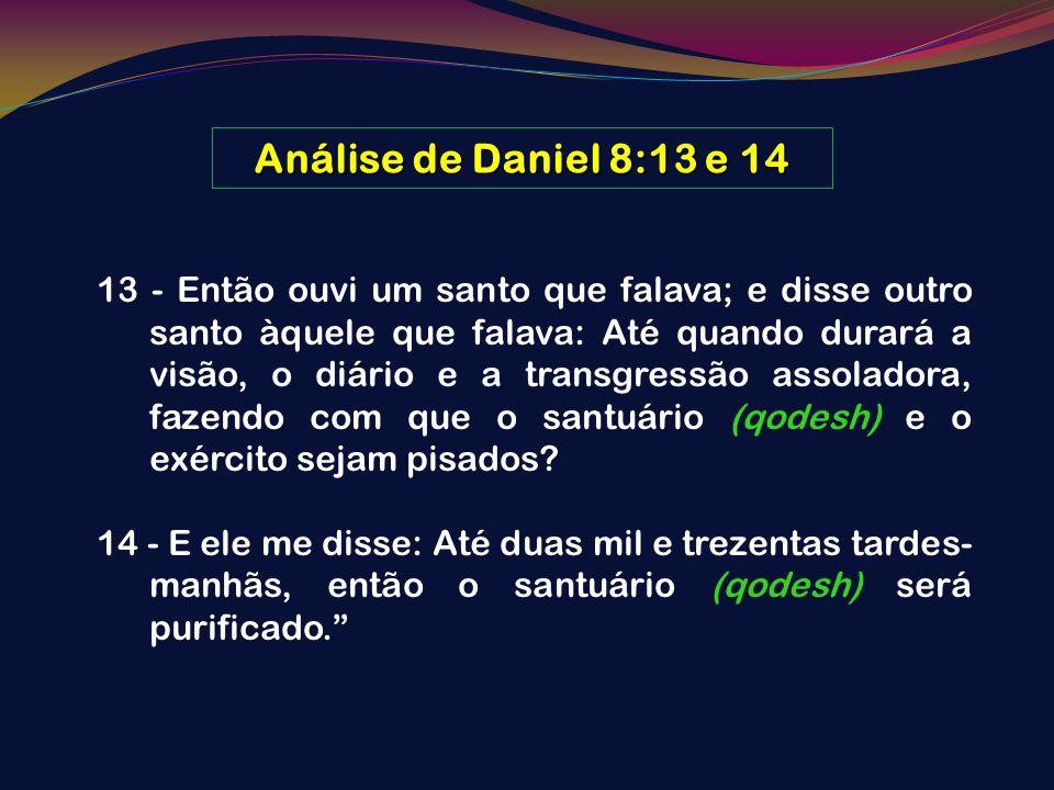 Análise de Daniel 8:13 e 14 13 - Então ouvi um santo que falava; e disse outro santo àquele que falava: Até quando durará a visão, o diário e a transg