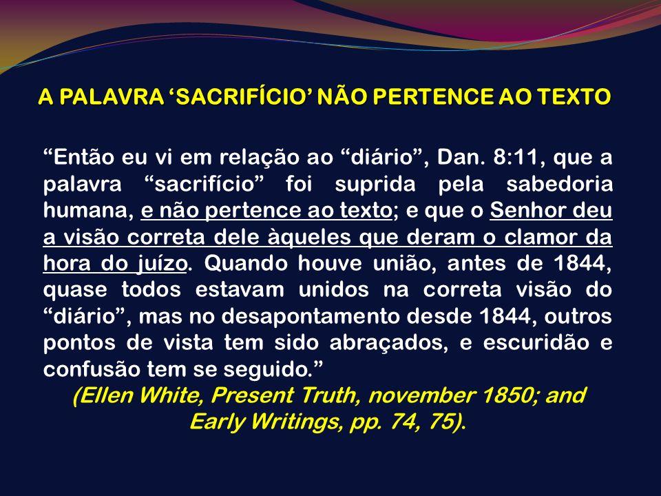 A PALAVRA SACRIFÍCIO NÃO PERTENCE AO TEXTO Então eu vi em relação ao diário, Dan. 8:11, que a palavra sacrifício foi suprida pela sabedoria humana, e