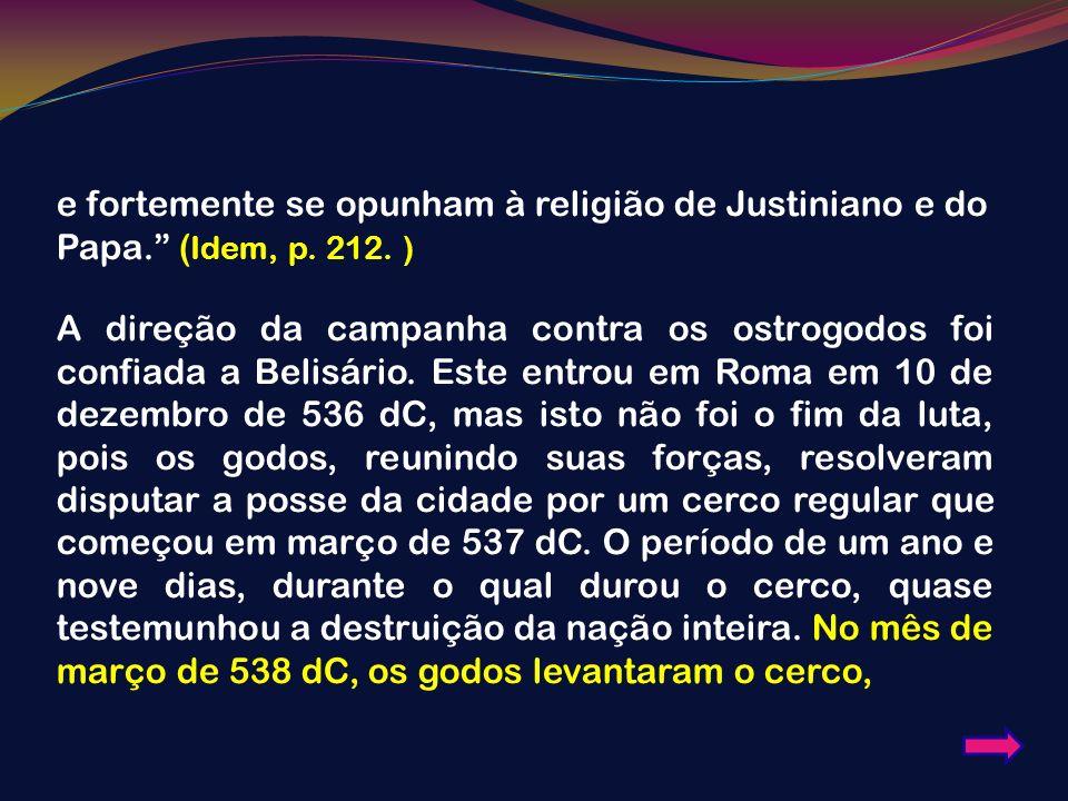 e fortemente se opunham à religião de Justiniano e do Papa. ( Idem, p. 212. ) A direção da campanha contra os ostrogodos foi confiada a Belisário. Est