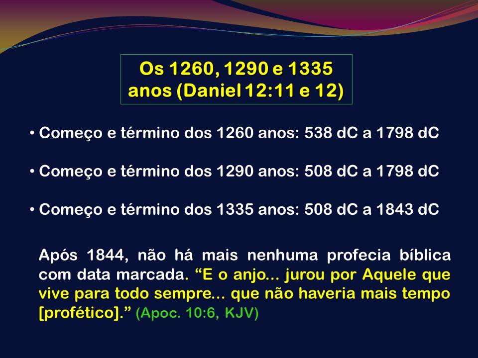 Os 1260, 1290 e 1335 anos (Daniel 12:11 e 12) Começo e término dos 1260 anos: 538 dC a 1798 dC Começo e término dos 1290 anos: 508 dC a 1798 dC Começo