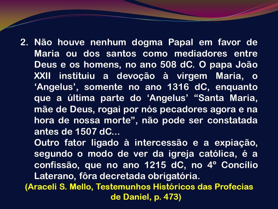 2.Não houve nenhum dogma Papal em favor de Maria ou dos santos como mediadores entre Deus e os homens, no ano 508 dC. O papa João XXII instituiu a dev