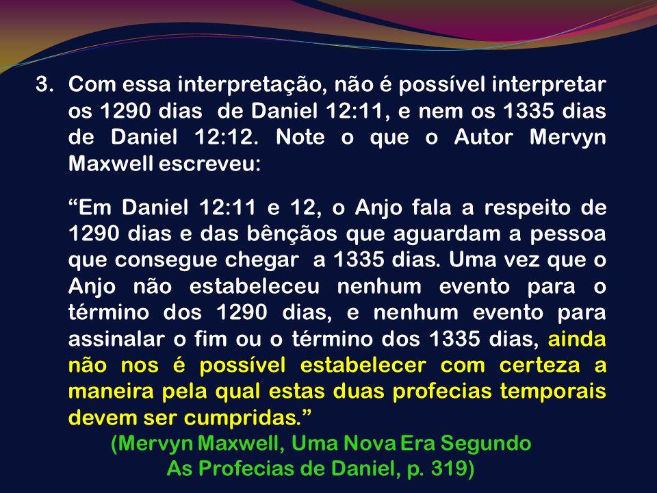 3.Com essa interpretação, não é possível interpretar os 1290 dias de Daniel 12:11, e nem os 1335 dias de Daniel 12:12. Note o que o Autor Mervyn Maxwe