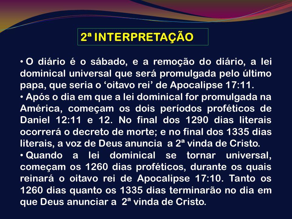 2ª INTERPRETAÇÃO O diário é o sábado, e a remoção do diário, a lei dominical universal que será promulgada pelo último papa, que seria o oitavo rei de