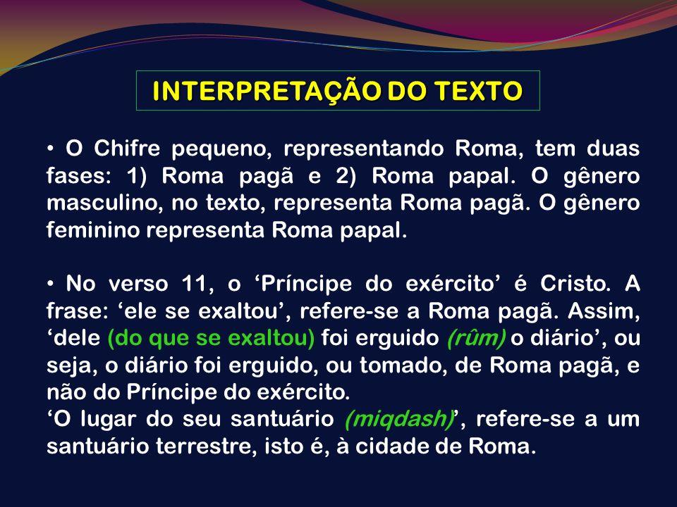 INTERPRETAÇÃO DO TEXTO O Chifre pequeno, representando Roma, tem duas fases: 1) Roma pagã e 2) Roma papal. O gênero masculino, no texto, representa Ro