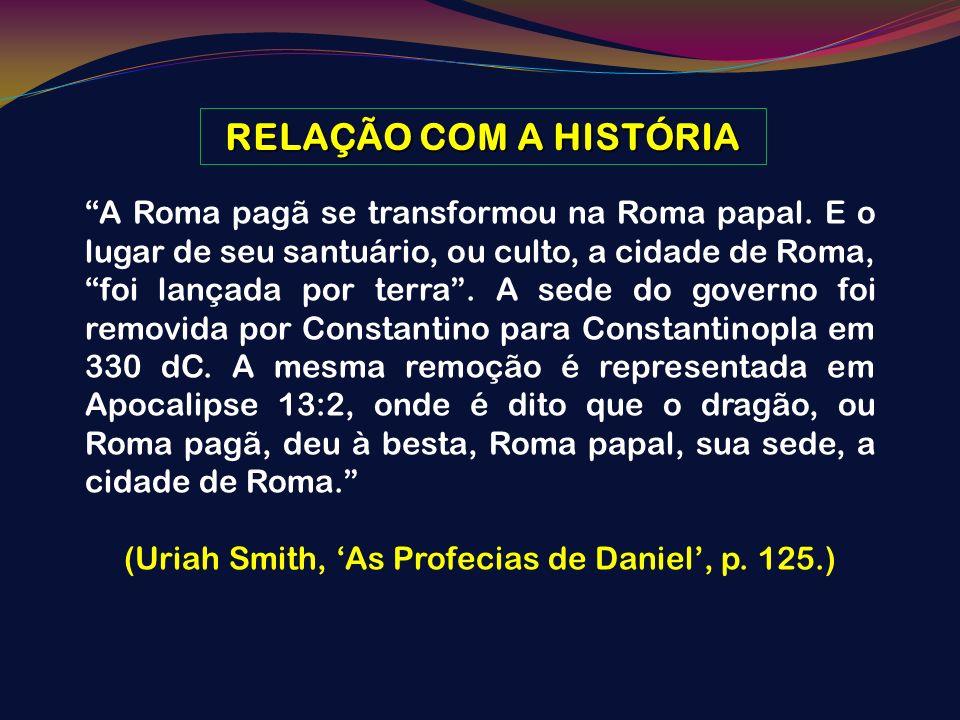 RELAÇÃO COM A HISTÓRIA A Roma pagã se transformou na Roma papal. E o lugar de seu santuário, ou culto, a cidade de Roma, foi lançada por terra. A sede