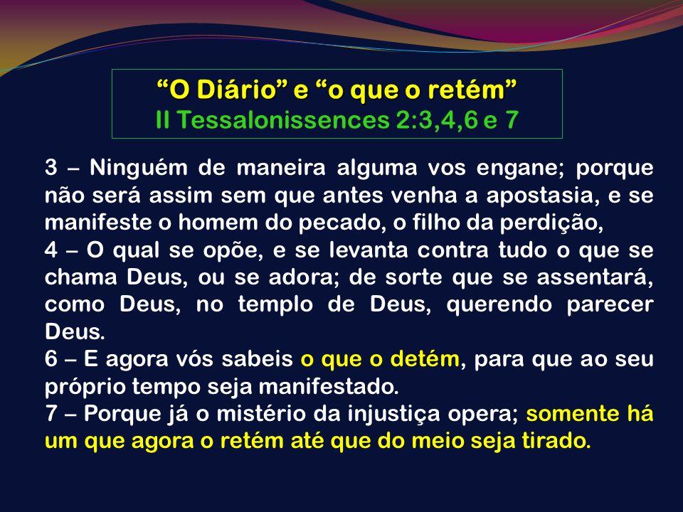 O Diário e o que o retém II Tessalonissences 2:3,4,6 e 7 3 – Ninguém de maneira alguma vos engane; porque não será assim sem que antes venha a apostas