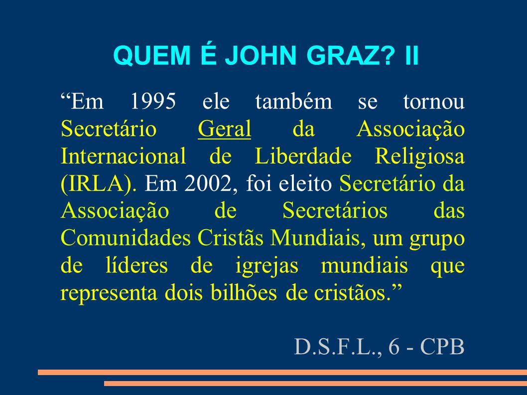 QUEM É JOHN GRAZ? II Em 1995 ele também se tornou Secretário Geral da Associação Internacional de Liberdade Religiosa (IRLA). Em 2002, foi eleito Secr