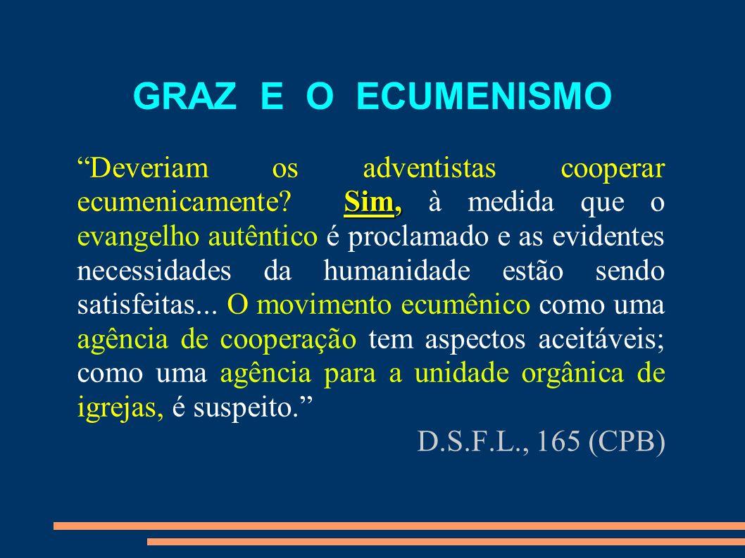 GRAZ E O ECUMENISMO Sim, Deveriam os adventistas cooperar ecumenicamente? Sim, à medida que o evangelho autêntico é proclamado e as evidentes necessid
