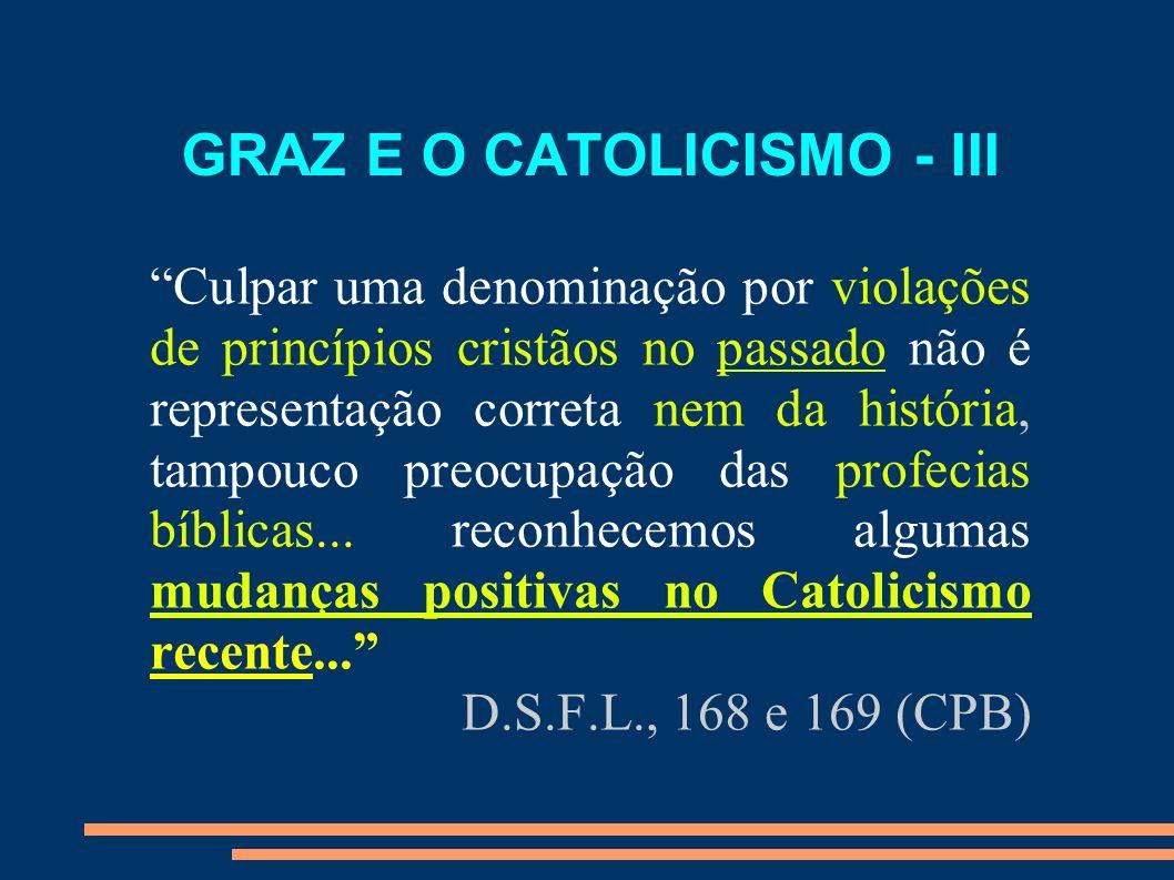 GRAZ E O CATOLICISMO - III Culpar uma denominação por violações de princípios cristãos no passado não é representação correta nem da história, tampouc