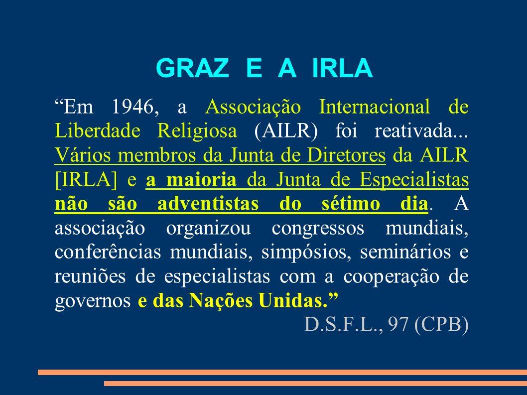 GRAZ E A IRLA Em 1946, a Associação Internacional de Liberdade Religiosa (AILR) foi reativada... Vários membros da Junta de Diretores da AILR [IRLA] e
