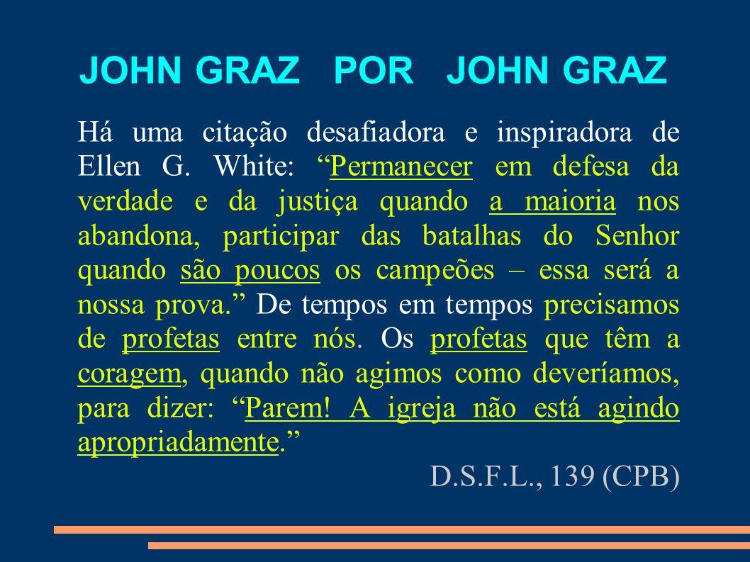 JOHN GRAZ POR JOHN GRAZ Há uma citação desafiadora e inspiradora de Ellen G. White: Permanecer em defesa da verdade e da justiça quando a maioria nos