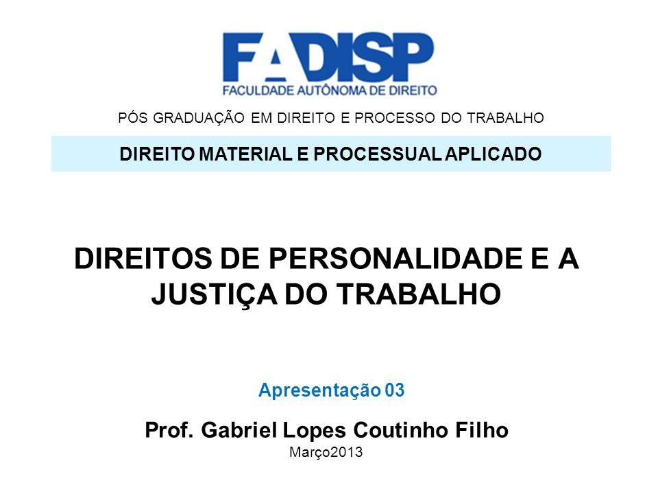 PÓS GRADUAÇÃO EM DIREITO E PROCESSO DO TRABALHO DIREITOS DE PERSONALIDADE E A JUSTIÇA DO TRABALHO DIREITO MATERIAL E PROCESSUAL APLICADO Prof. Gabriel